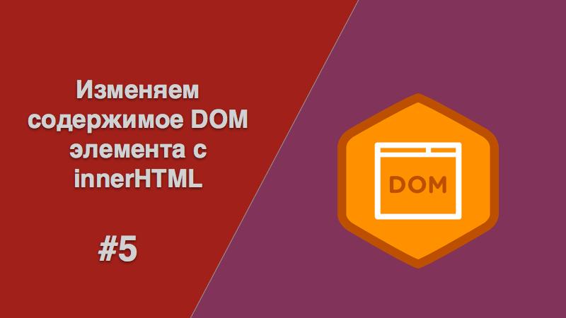innerHTML  Изменяем содержимое DOM элемента
